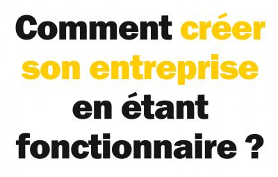 Une image à fond blanc avec le texte demandant comment créer son entreprise en étant fonctionnaire.