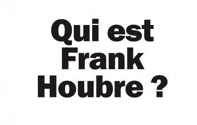 Qui est Frank Houbre à votre avis ?