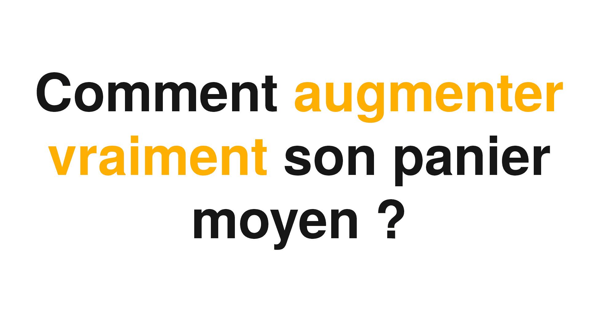 Une image blanche avec un texte et une police noire et jaune qui pose la question de comment augmenter le panier moyen ?